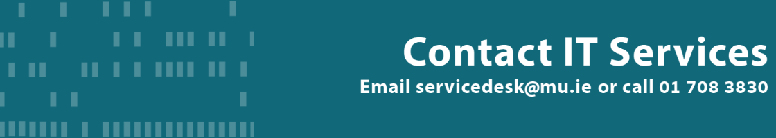 Contact IT Services by emailing servicedesk@mu.ie or call 01 708 3830