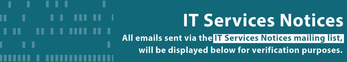 All emails sent via the IT Services Notices mailing list, will be displayed below for verification purposes.