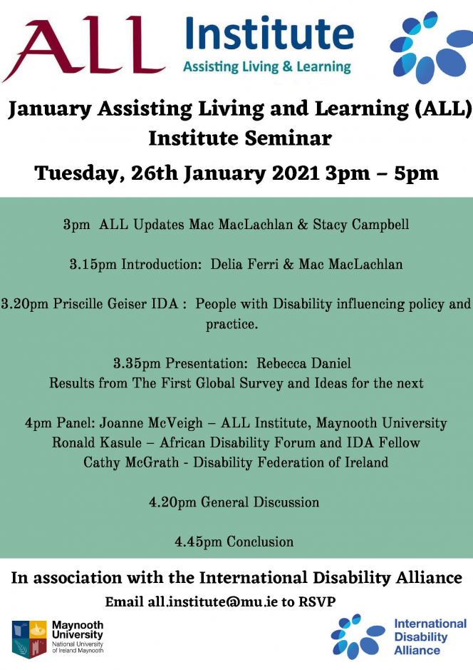 November Assisting Living and Learning (ALL) Insitute Seminar Tuesday, 26th of January from 3pm – 5pm   3pm  ALL Updates Stacy & Mac  3.15pm Presentation Intro:  Delia & Mac, Priscille Geiser IDA :  People with Disability influencing  policy and practice.  – Confirmed – Query on topic: Mac to respond.   3.30pm Presentation:  Rebecca Daniel   Results from The First Global Survey and Ideas for the next one  4pm Discussants:  Joanne McVeigh,– ALL Institute, Maynooth University Ronald Kasule– African Disability