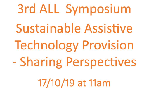 3rd ALL  Symposium  Sustainable Assistive  Technology Provision  - Sharing Perspectives   17/10/19 at 11am