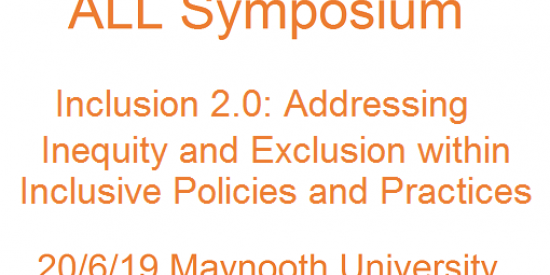 ALL Symposium:  Inclusion 2.0: Addressing Inequity & Exclusion within Inclusive Policies & Practices.  20/6/19 Maynooth University